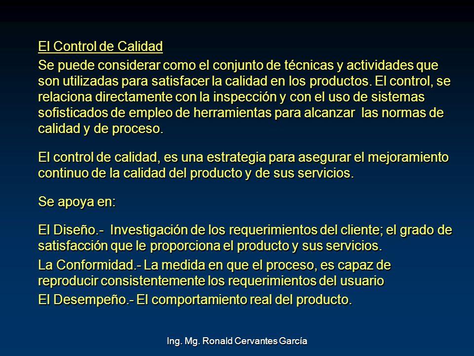 Ing. Mg. Ronald Cervantes García El Control de Calidad Se puede considerar como el conjunto de técnicas y actividades que son utilizadas para satisfac