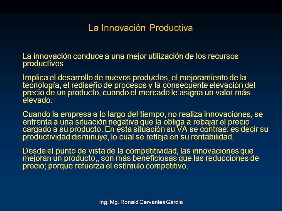 Ing. Mg. Ronald Cervantes García La Innovación Productiva La innovación conduce a una mejor utilización de los recursos productivos. Implica el desarr