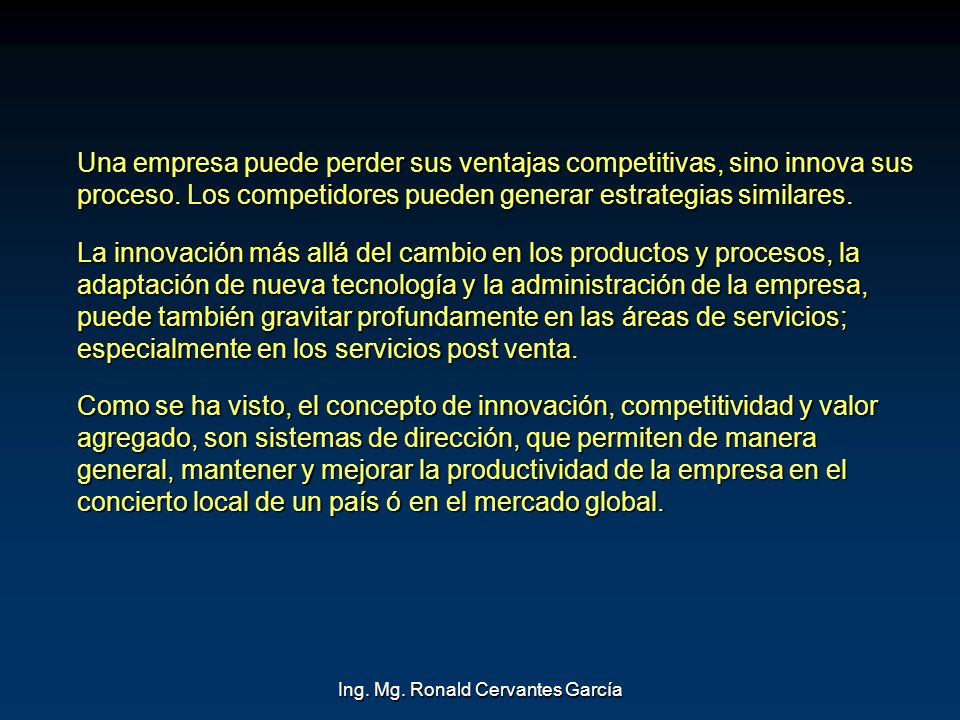 Ing. Mg. Ronald Cervantes García Una empresa puede perder sus ventajas competitivas, sino innova sus proceso. Los competidores pueden generar estrateg
