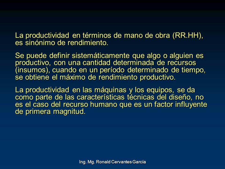 Ing. Mg. Ronald Cervantes García La productividad en términos de mano de obra (RR.HH), es sinónimo de rendimiento. Se puede definir sistemáticamente q