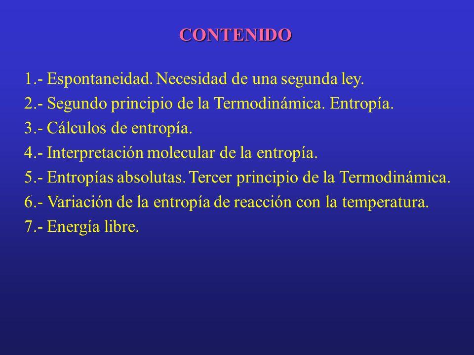 CONTENIDO 1.- Espontaneidad. Necesidad de una segunda ley. 2.- Segundo principio de la Termodinámica. Entropía. 3.- Cálculos de entropía. 4.- Interpre