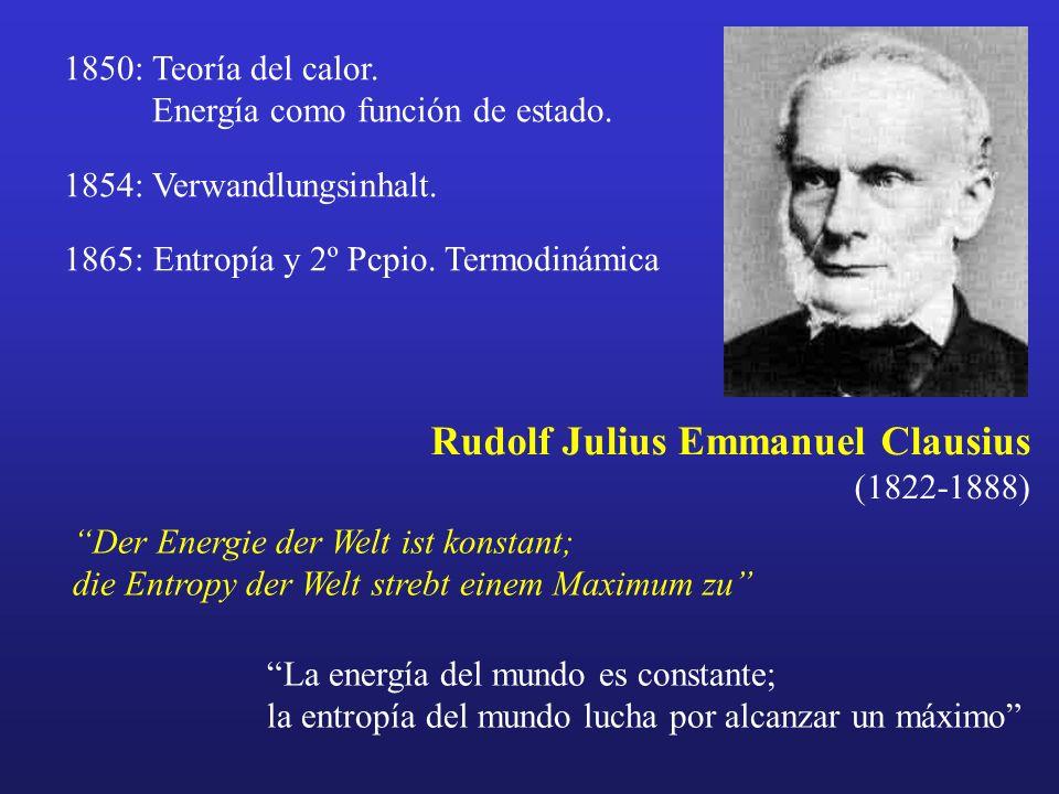 Rudolf Julius Emmanuel Clausius (1822-1888) Der Energie der Welt ist konstant; die Entropy der Welt strebt einem Maximum zu 1850: Teoría del calor. En