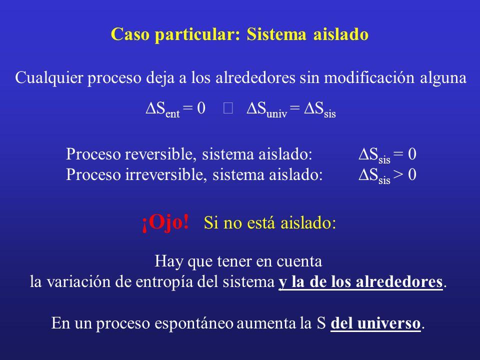 Caso particular: Sistema aislado Cualquier proceso deja a los alrededores sin modificación alguna S ent = 0 S univ = S sis Proceso reversible, sistema
