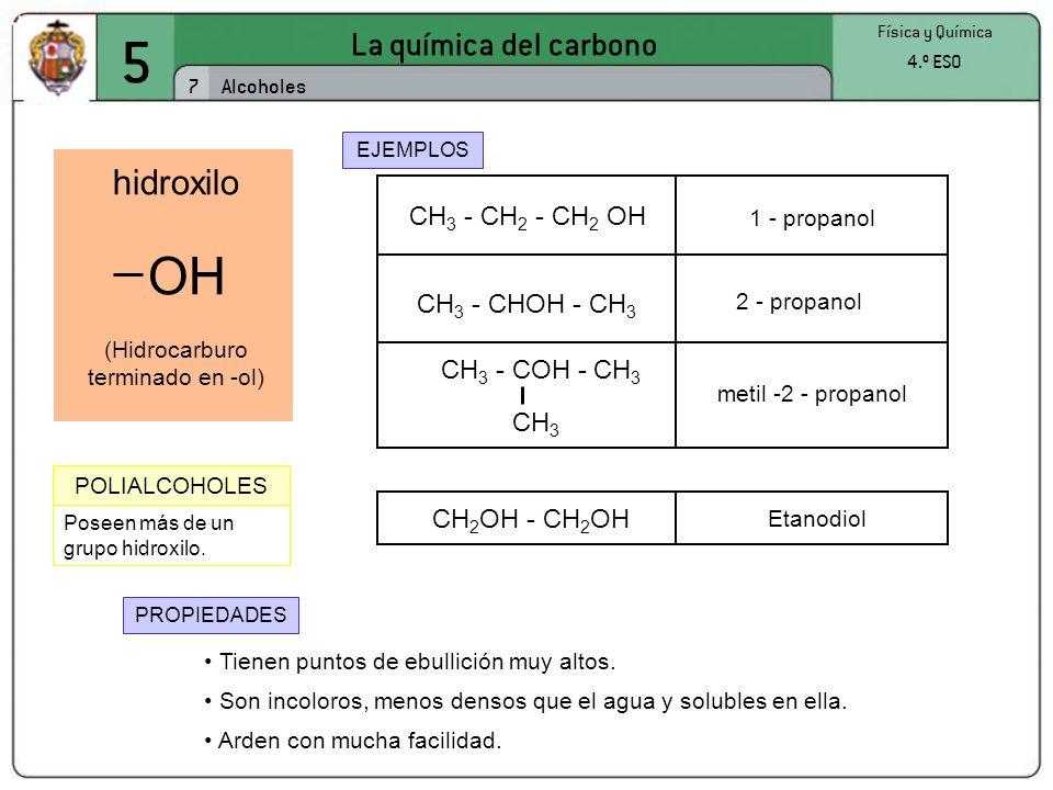 Poseen más de un grupo hidroxilo. 5 La química del carbono 7 Física y Química 4.º ESO Alcoholes hidroxilo (Hidrocarburo terminado en -ol) OH CH 3 - CH
