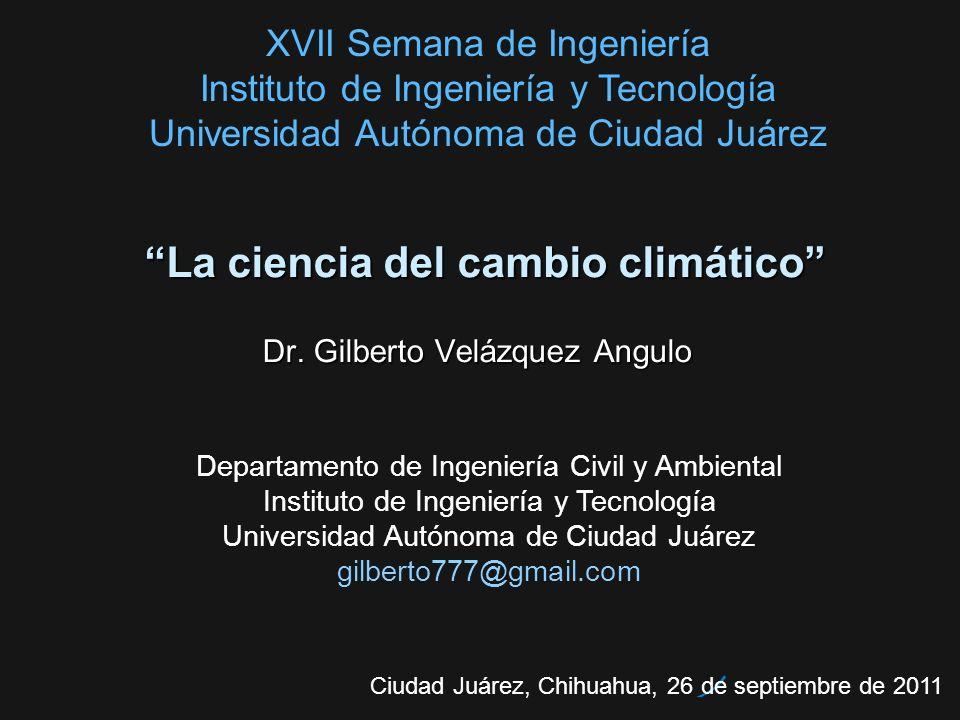 La ciencia del cambio climáticoLa ciencia del cambio climático Dr. Gilberto Velázquez Angulo Ciudad Juárez, Chihuahua, 26 de septiembre de 2011 Depart
