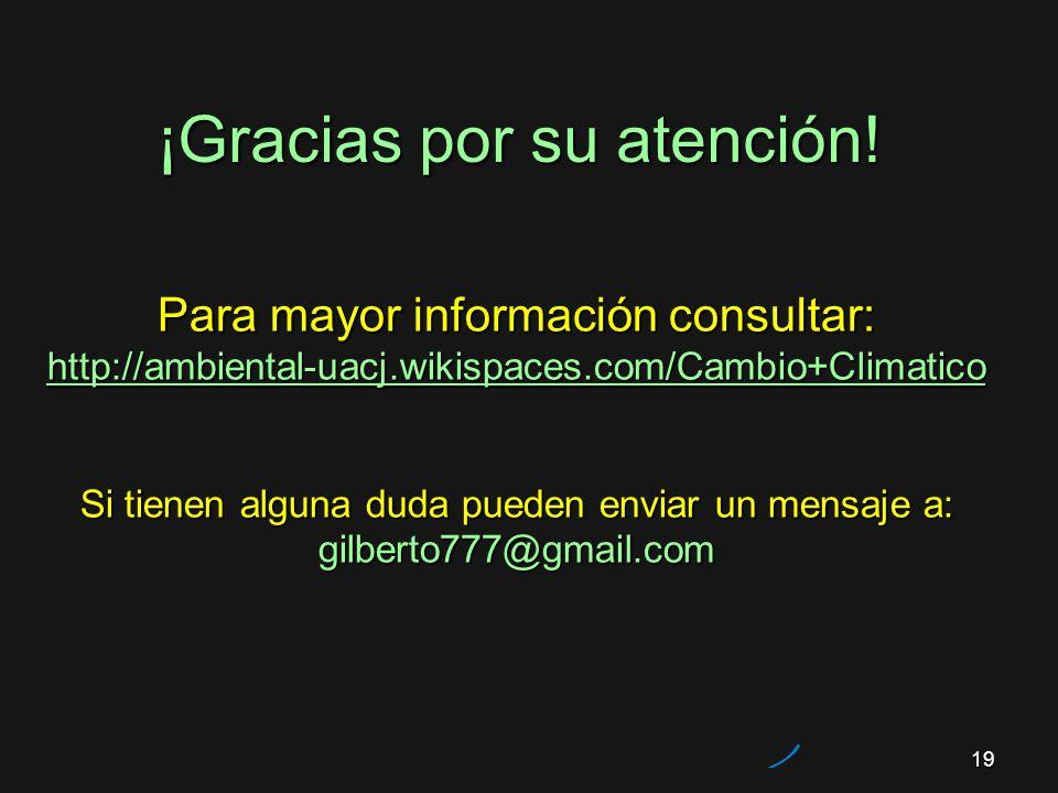 19 ¡Gracias por su atención! Para mayor información consultar: http://ambiental-uacj.wikispaces.com/Cambio+Climatico Si tienen alguna duda pueden envi