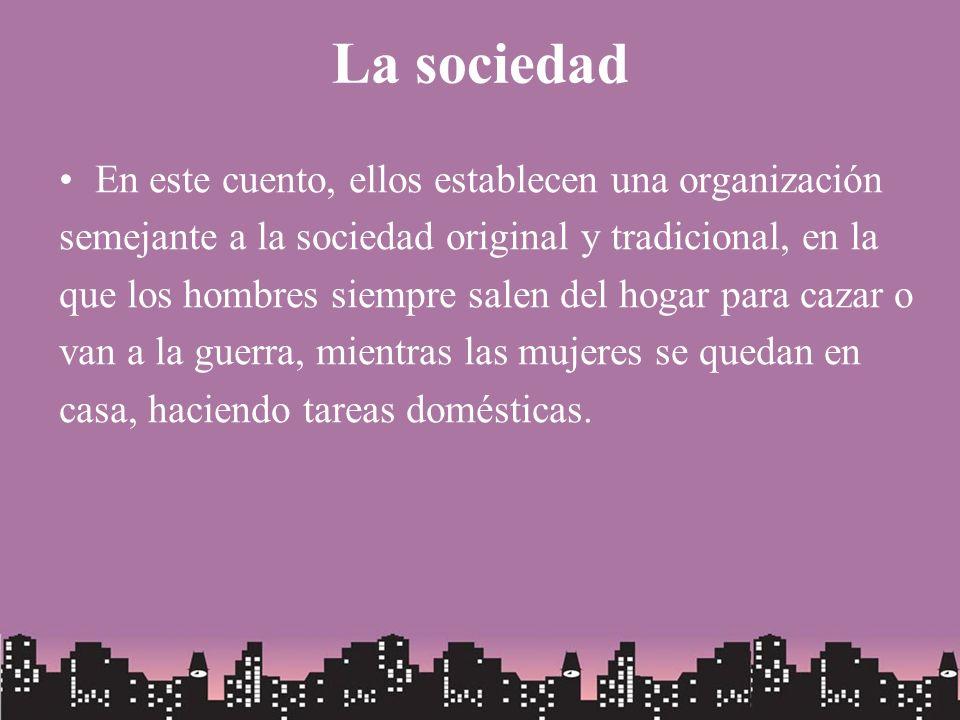La sociedad En este cuento, ellos establecen una organización semejante a la sociedad original y tradicional, en la que los hombres siempre salen del