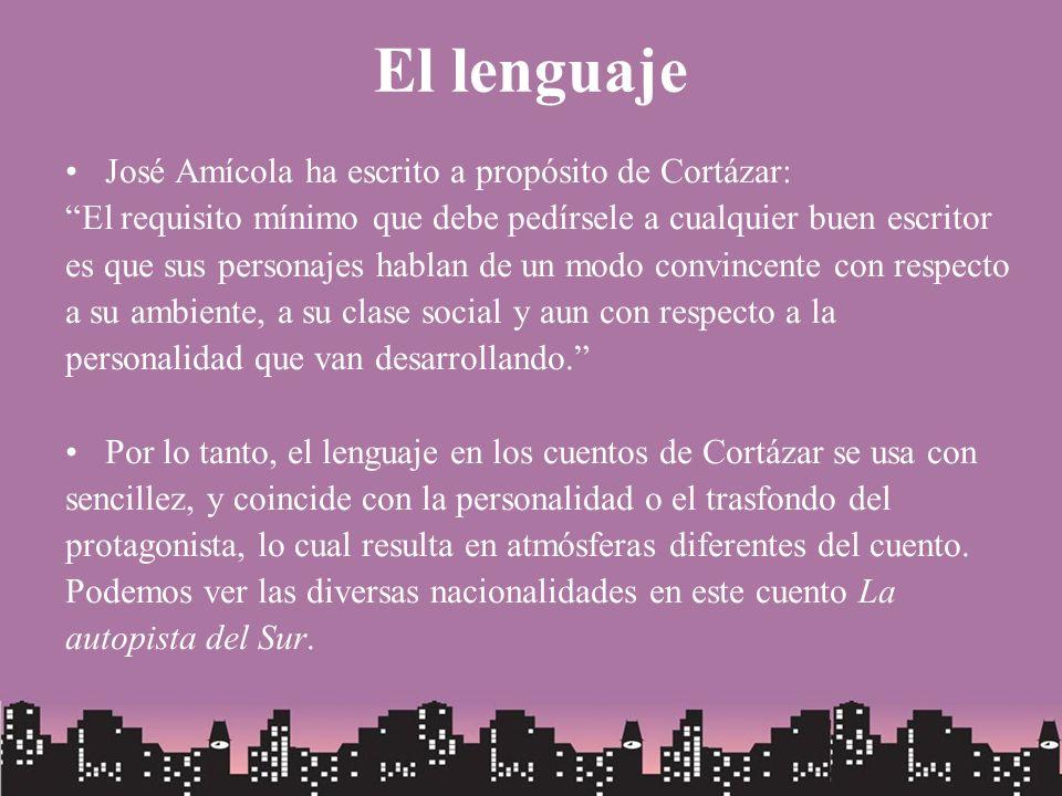El lenguaje José Amícola ha escrito a propósito de Cortázar: El requisito mínimo que debe pedírsele a cualquier buen escritor es que sus personajes ha
