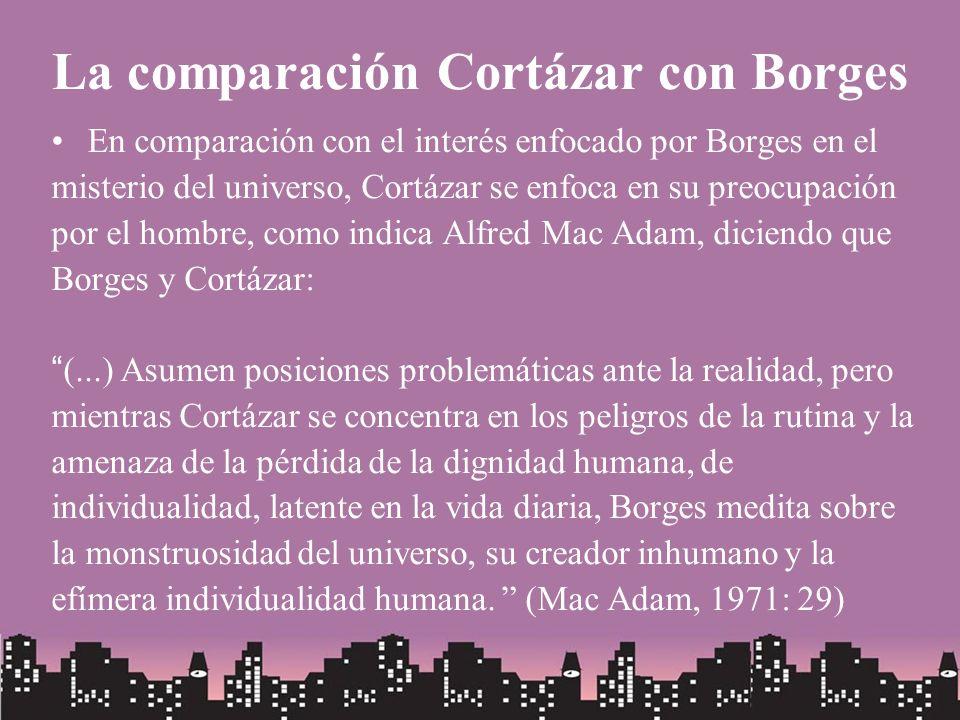 La comparación Cortázar con Borges En comparación con el interés enfocado por Borges en el misterio del universo, Cortázar se enfoca en su preocupació
