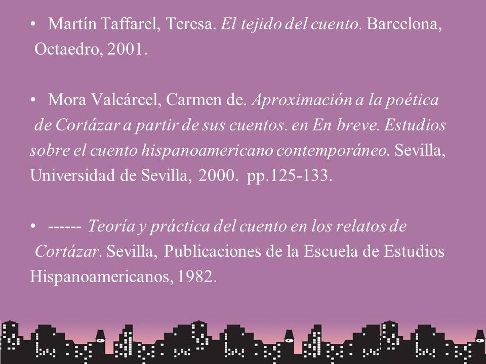Martín Taffarel, Teresa. El tejido del cuento. Barcelona, Octaedro, 2001. Mora Valcárcel, Carmen de. Aproximación a la poética de Cortázar a partir de