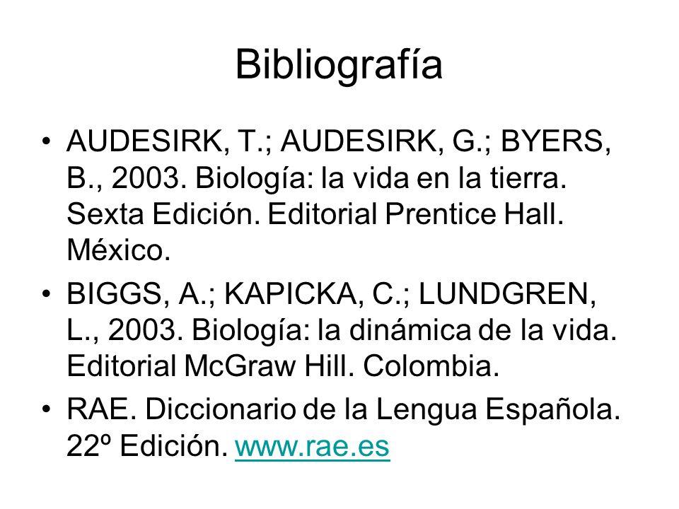 Bibliografía AUDESIRK, T.; AUDESIRK, G.; BYERS, B., 2003. Biología: la vida en la tierra. Sexta Edición. Editorial Prentice Hall. México. BIGGS, A.; K