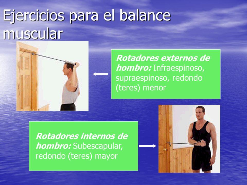 Ejercicios para el balance muscular Rotadores externos de hombro: Infraespinoso, supraespinoso, redondo (teres) menor Rotadores internos de hombro: Su