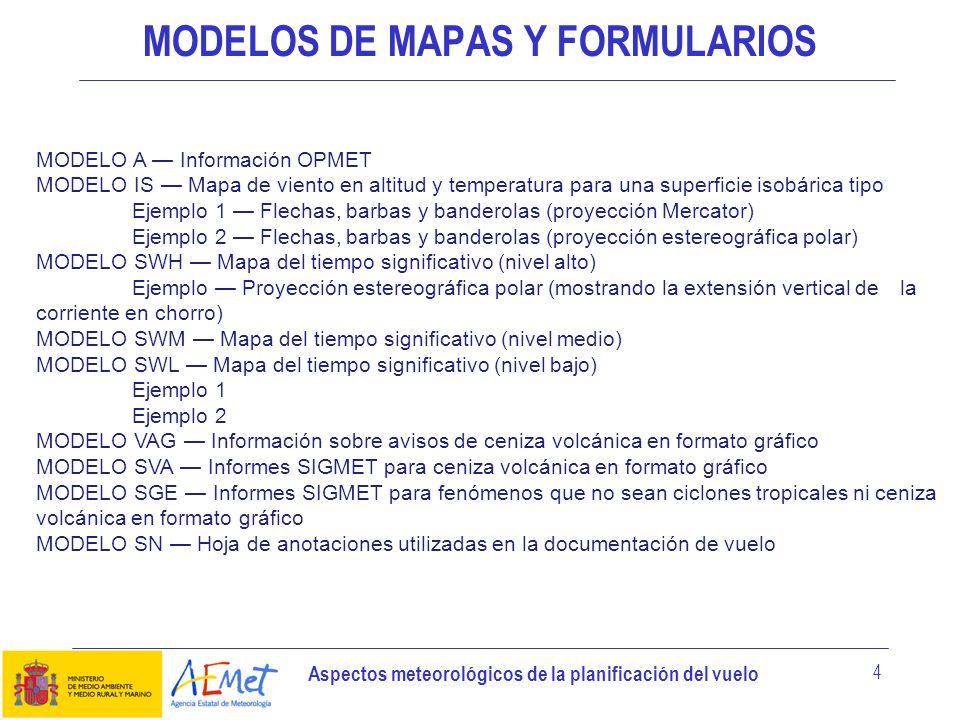 Aspectos meteorológicos de la planificación del vuelo 4 MODELOS DE MAPAS Y FORMULARIOS MODELO A Información OPMET MODELO IS Mapa de viento en altitud