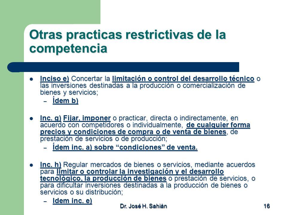 Dr. José H. Sahián 16 Otras practicas restrictivas de la competencia Inciso e) Concertar la limitación o control del desarrollo técnico o las inversio