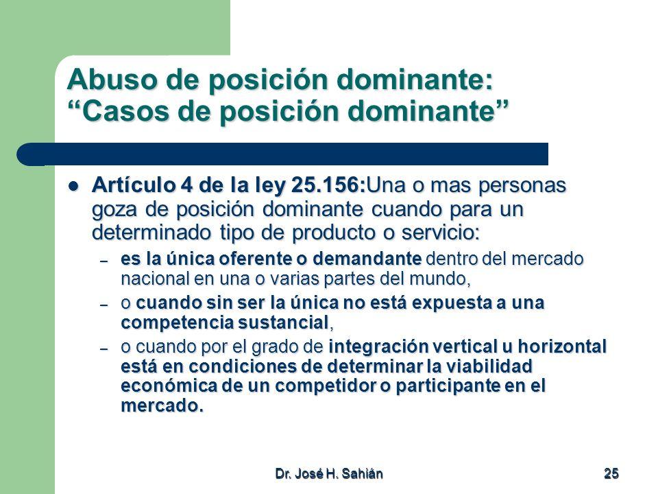 Dr. José H. Sahián 25 Abuso de posición dominante: Casos de posición dominante Artículo 4 de la ley 25.156:Una o mas personas goza de posición dominan