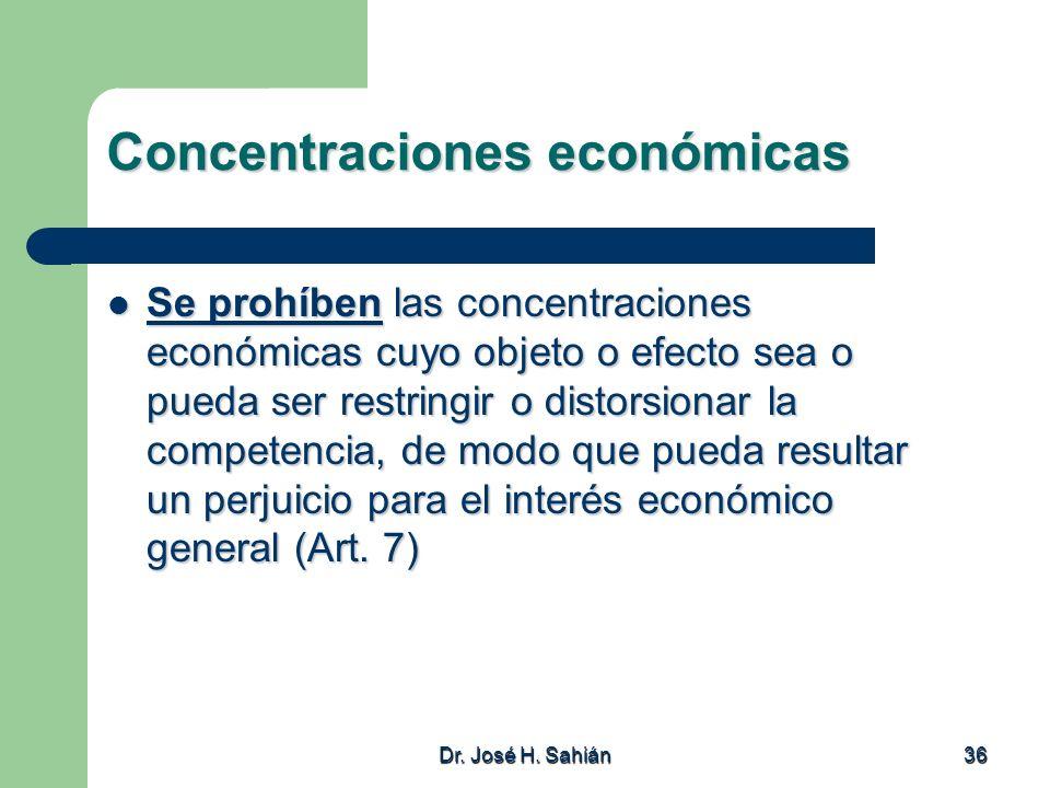 Dr. José H. Sahián 36 Concentraciones económicas Se prohíben las concentraciones económicas cuyo objeto o efecto sea o pueda ser restringir o distorsi