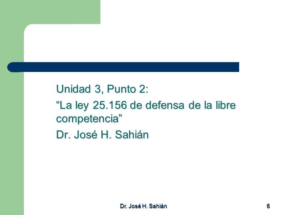 Dr. José H. Sahián 6 Unidad 3, Punto 2: La ley 25.156 de defensa de la libre competencia Dr. José H. Sahián