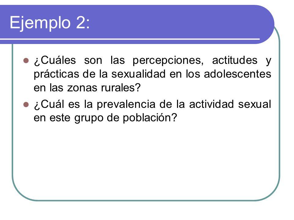 Ejemplo 2: ¿Cuáles son las percepciones, actitudes y prácticas de la sexualidad en los adolescentes en las zonas rurales? ¿Cuál es la prevalencia de l