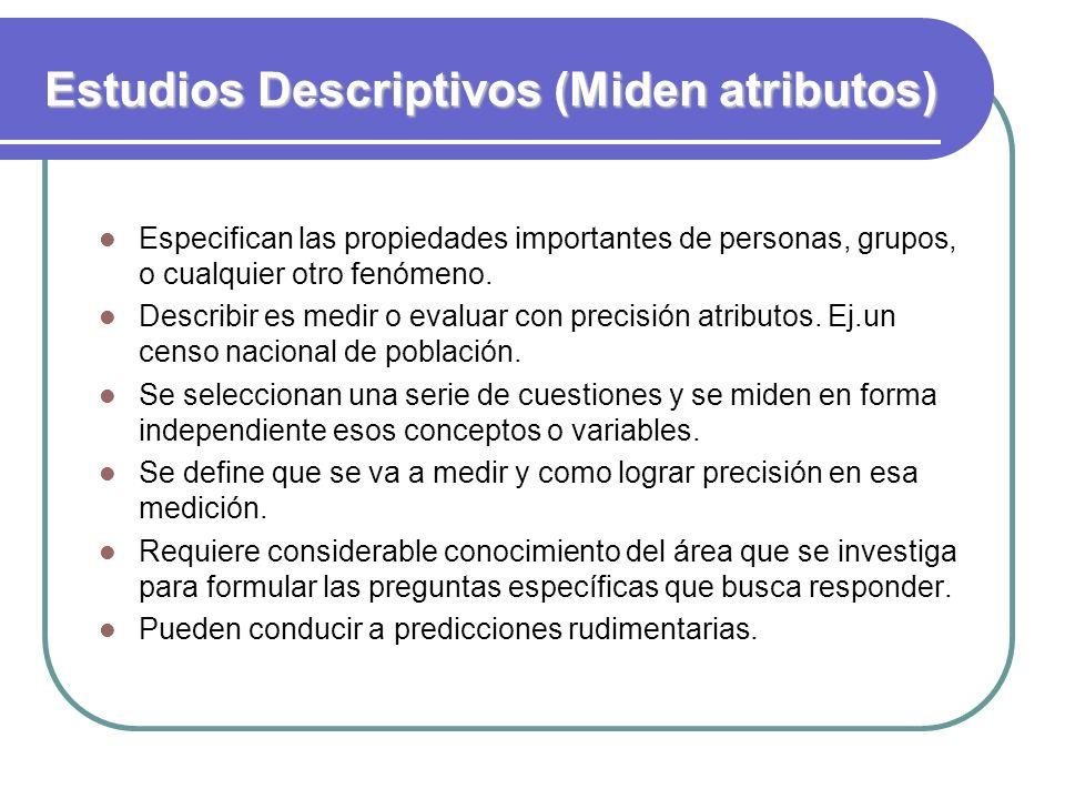 Estudios Descriptivos (Miden atributos) Especifican las propiedades importantes de personas, grupos, o cualquier otro fenómeno. Describir es medir o e
