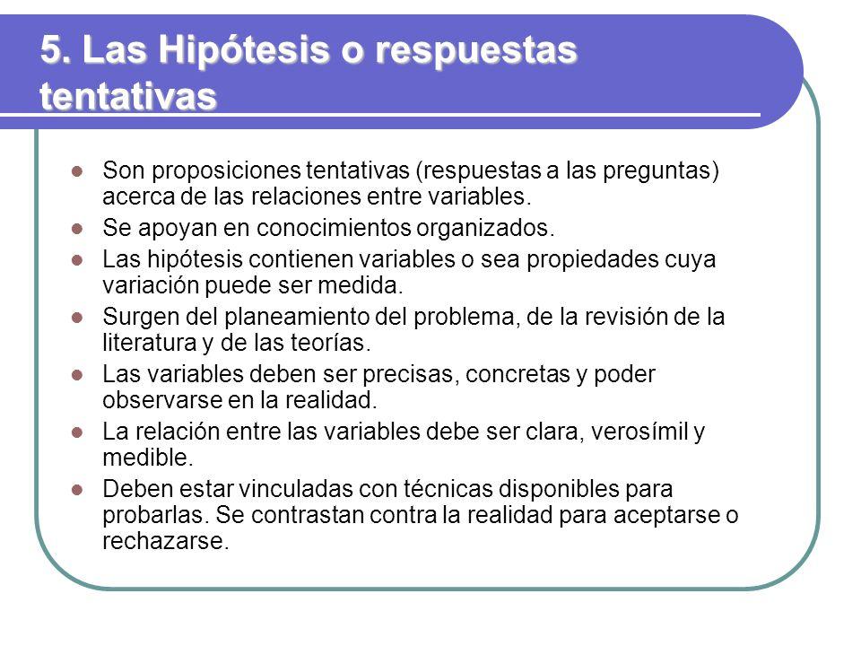 5. Las Hipótesis o respuestas tentativas Son proposiciones tentativas (respuestas a las preguntas) acerca de las relaciones entre variables. Se apoyan