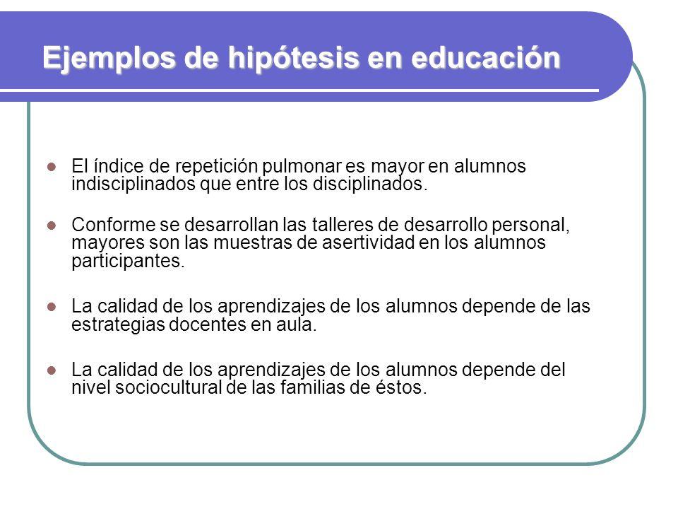 Ejemplos de hipótesis en educación El índice de repetición pulmonar es mayor en alumnos indisciplinados que entre los disciplinados. Conforme se desar