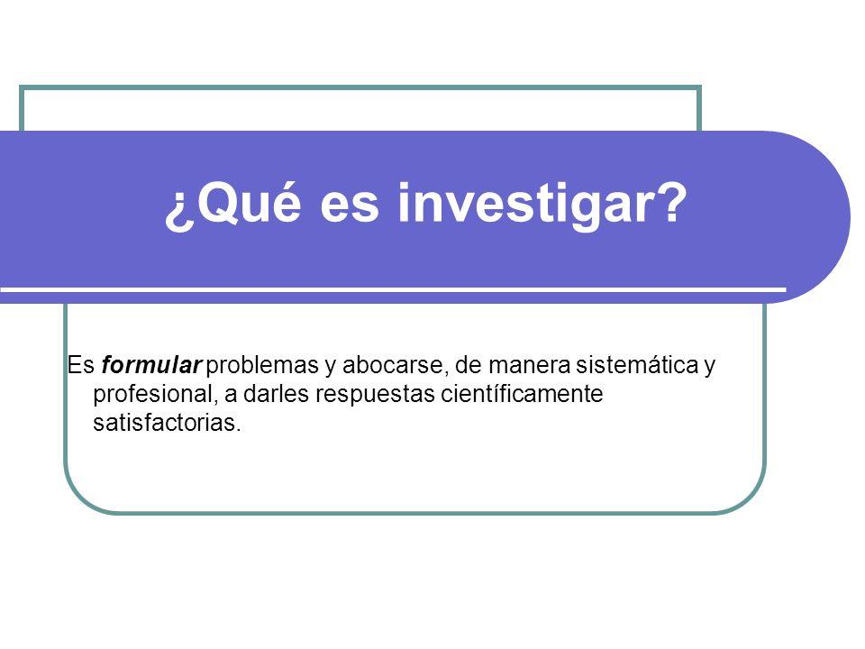 ¿Qué es investigar? Es formular problemas y abocarse, de manera sistemática y profesional, a darles respuestas científicamente satisfactorias.