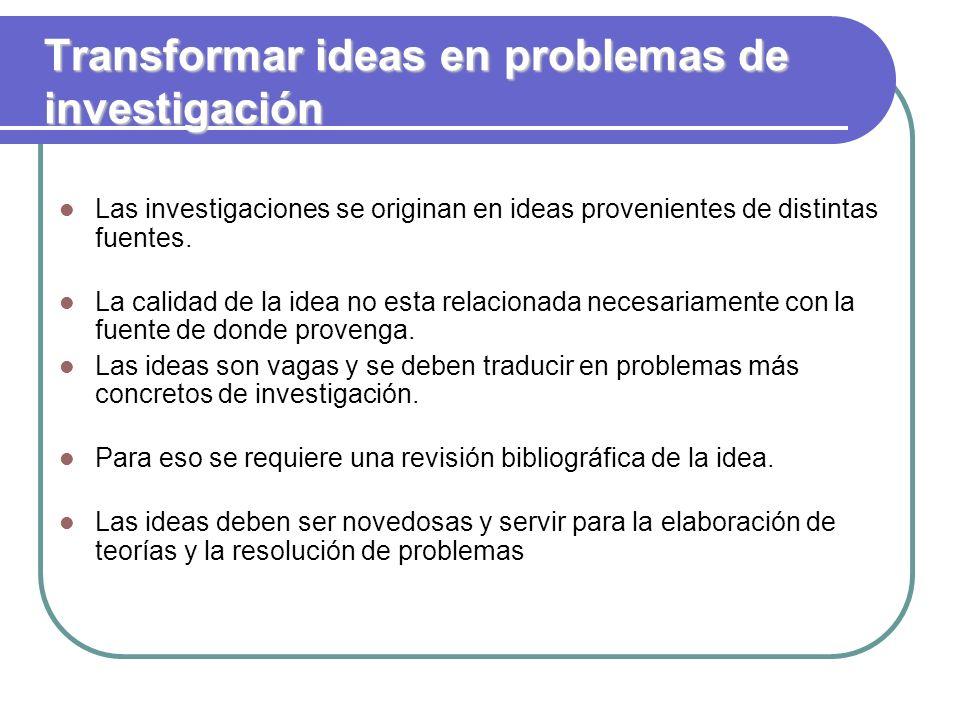 Transformar ideas en problemas de investigación Las investigaciones se originan en ideas provenientes de distintas fuentes. La calidad de la idea no e