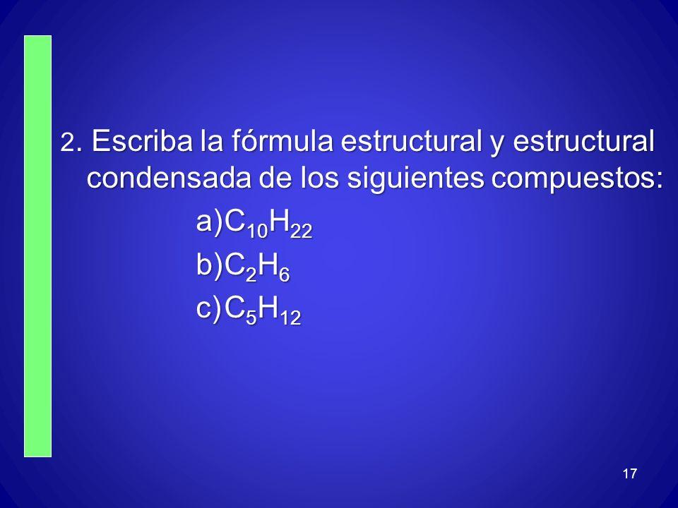 17. Escriba la fórmula estructural y estructural condensada de los siguientes compuestos: 2. Escriba la fórmula estructural y estructural condensada d