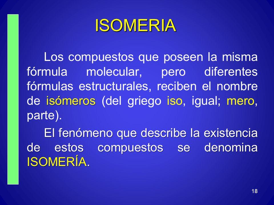 18 ISOMERIA isómeros Los compuestos que poseen la misma fórmula molecular, pero diferentes fórmulas estructurales, reciben el nombre de isómeros (del