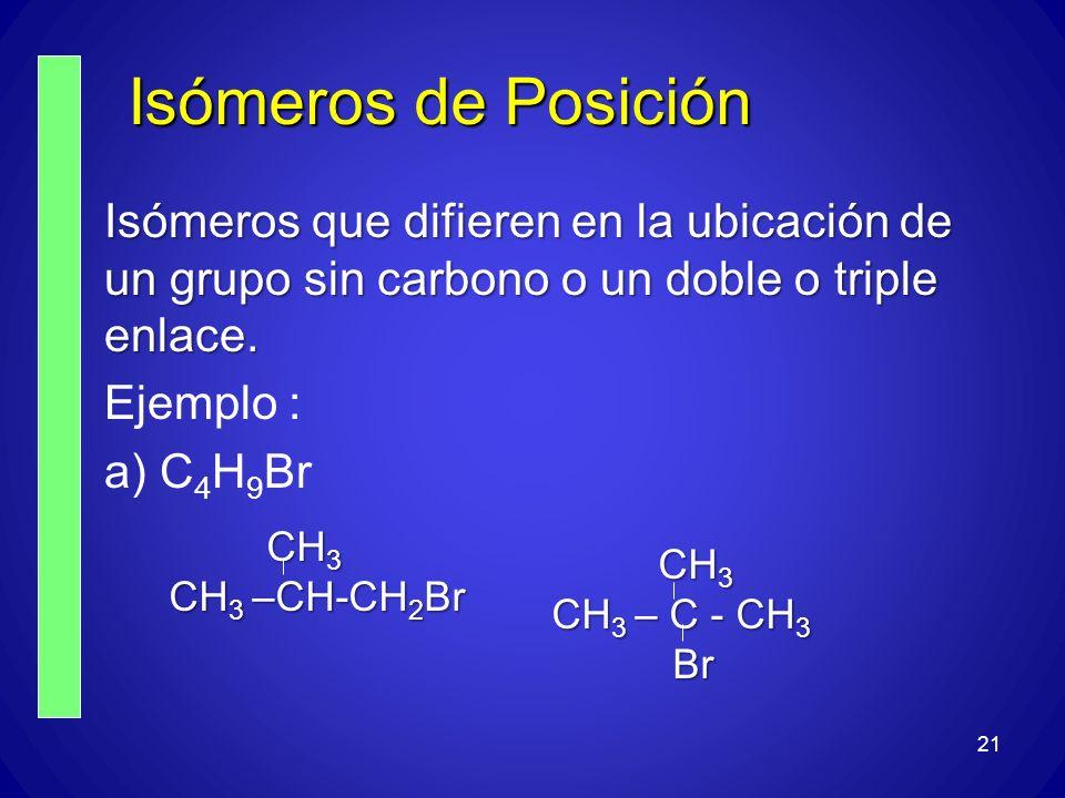 21 Isómeros de Posición Isómeros que difieren en la ubicación de un grupo sin carbono o un doble o triple enlace. Ejemplo : a) C 4 H 9 Br CH 3 CH 3 CH