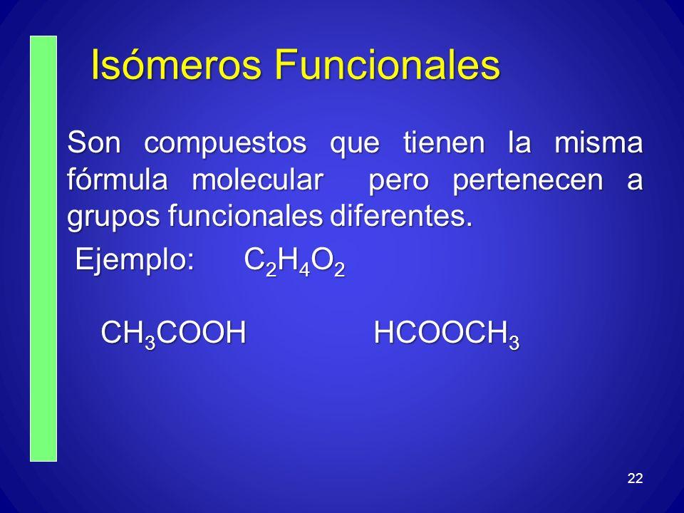 Isómeros Funcionales Son compuestos que tienen la misma fórmula molecular pero pertenecen a grupos funcionales diferentes. Ejemplo: C 2 H 4 O 2 Ejempl