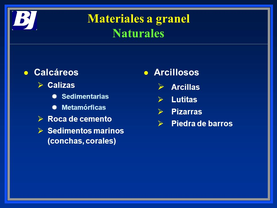 Materiales a granel Naturales l Calcáreos ØCalizas ®Sedimentarias ®Metamórficas ØRoca de cemento ØSedimentos marinos (conchas, corales) l Arcillosos Ø