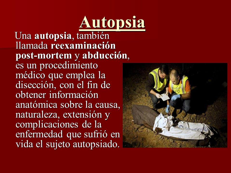 Autopsia Una autopsia, también llamada reexaminación post-mortem y abducción, es un procedimiento médico que emplea la disección, con el fin de obtene