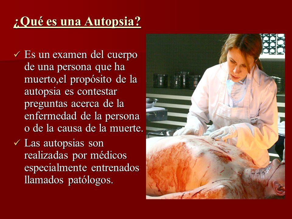 ¿Qué es una Autopsia? Es un examen del cuerpo de una persona que ha muerto,el propósito de la autopsia es contestar preguntas acerca de la enfermedad