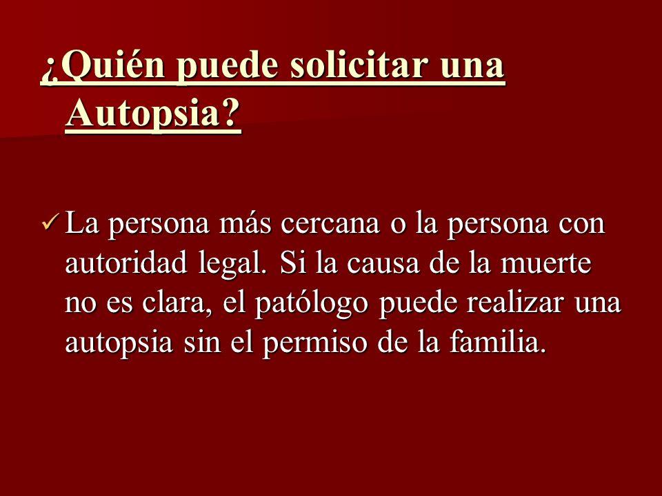 ¿Quién puede solicitar una Autopsia? La persona más cercana o la persona con autoridad legal. Si la causa de la muerte no es clara, el patólogo puede