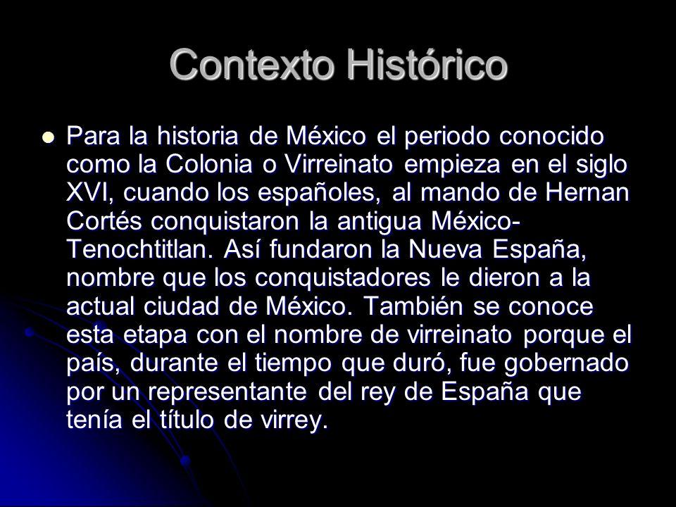 Contexto Histórico Para la historia de México el periodo conocido como la Colonia o Virreinato empieza en el siglo XVI, cuando los españoles, al mando