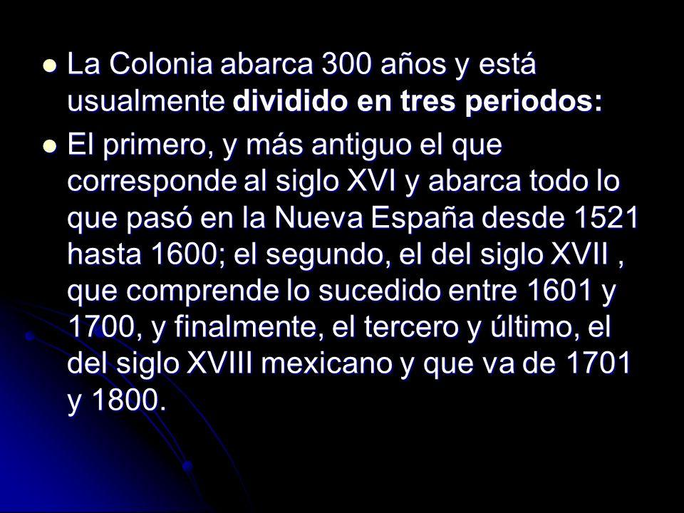La Colonia abarca 300 años y está usualmente dividido en tres periodos: La Colonia abarca 300 años y está usualmente dividido en tres periodos: El pri