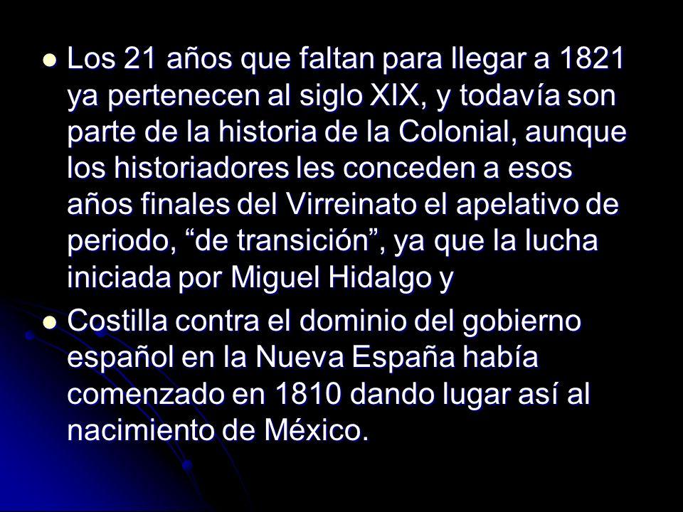 Los 21 años que faltan para llegar a 1821 ya pertenecen al siglo XIX, y todavía son parte de la historia de la Colonial, aunque los historiadores les
