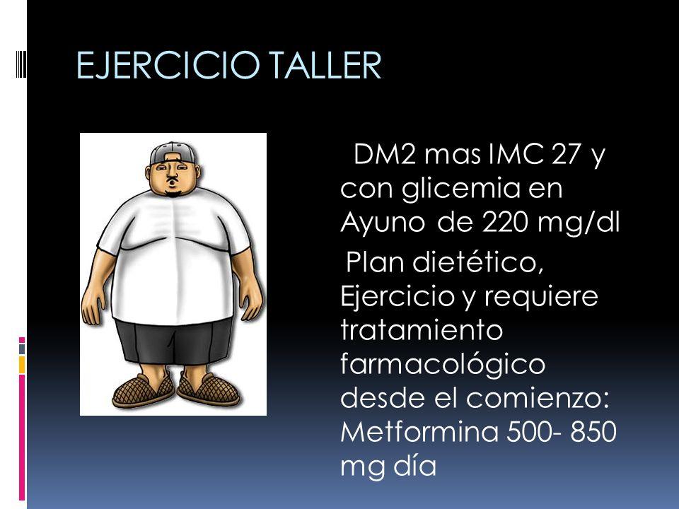 EJERCICIO TALLER DM2 mas IMC 27 y con glicemia en Ayuno de 220 mg/dl Plan dietético, Ejercicio y requiere tratamiento farmacológico desde el comienzo: