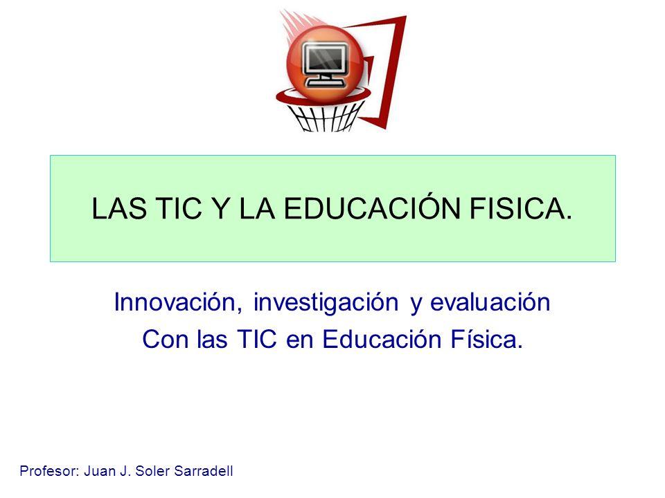 Profesor: Juan J. Soler Sarradell LAS TIC Y LA EDUCACIÓN FISICA. Innovación, investigación y evaluación Con las TIC en Educación Física.