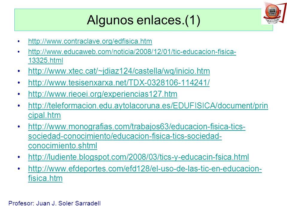 Profesor: Juan J. Soler Sarradell Algunos enlaces.(1) http://www.contraclave.org/edfisica.htm http://www.educaweb.com/noticia/2008/12/01/tic-educacion
