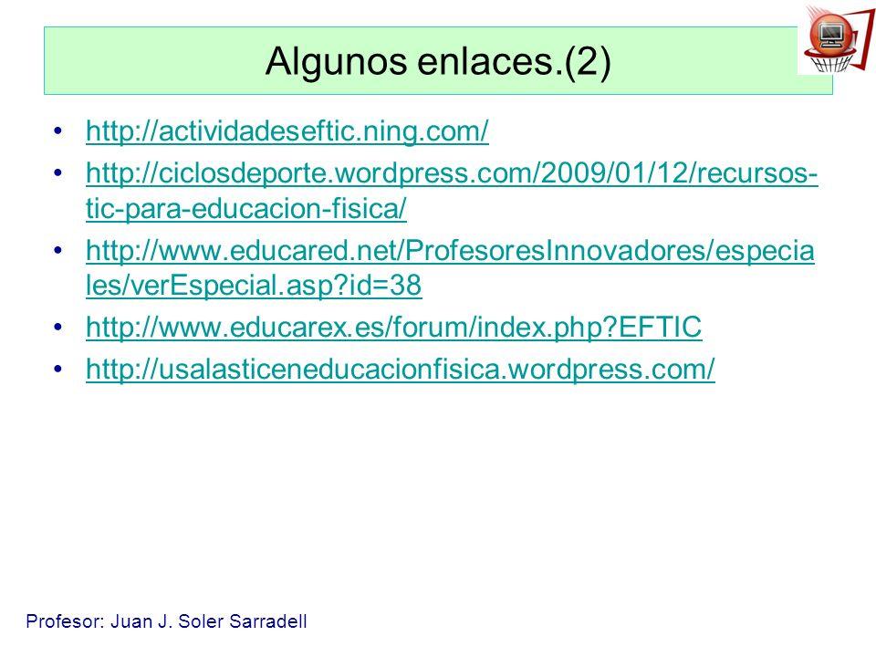 Profesor: Juan J. Soler Sarradell Algunos enlaces.(2) http://actividadeseftic.ning.com/ http://ciclosdeporte.wordpress.com/2009/01/12/recursos- tic-pa