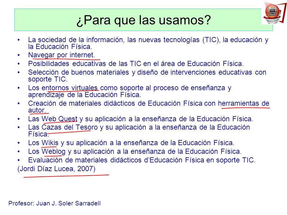 Profesor: Juan J. Soler Sarradell ¿Para que las usamos? La sociedad de la información, las nuevas tecnologías (TIC), la educación y la Educación Físic
