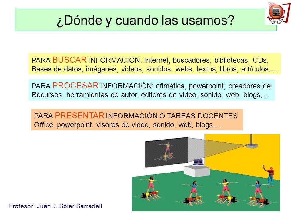 Profesor: Juan J. Soler Sarradell ¿Dónde y cuando las usamos? PARA BUSCAR INFORMACIÓN: Internet, buscadores, bibliotecas, CDs, Bases de datos, imágene