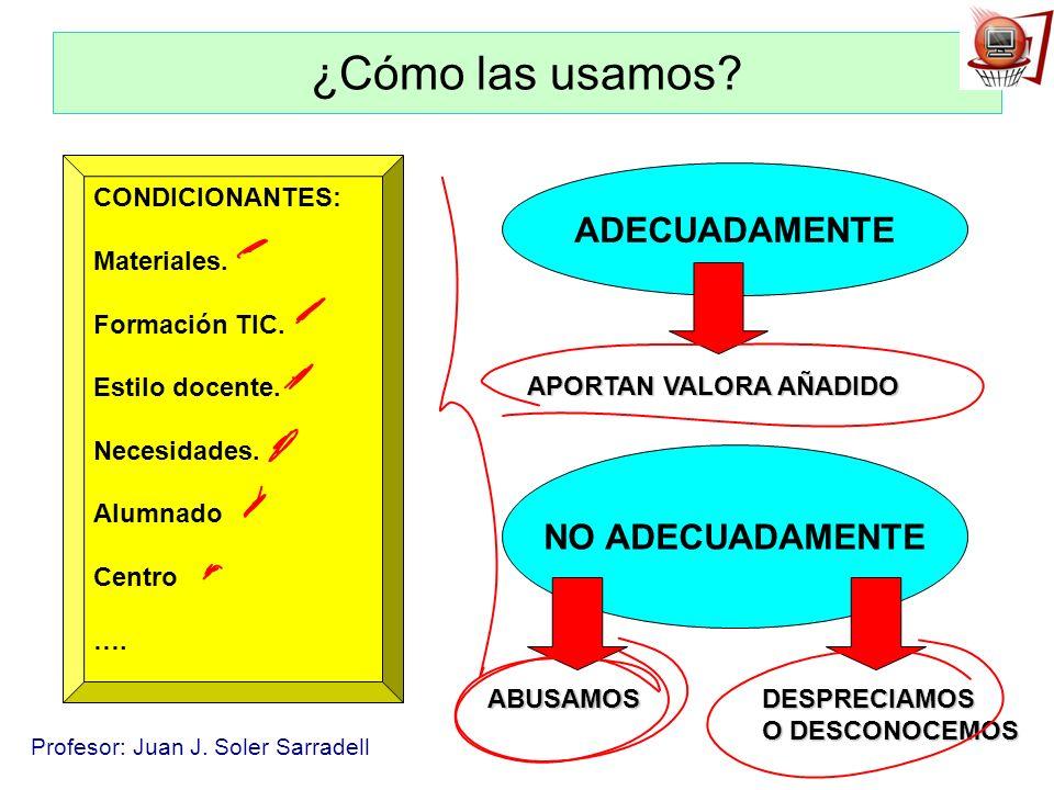 Profesor: Juan J. Soler Sarradell ¿Cómo las usamos? CONDICIONANTES: Materiales. Formación TIC. Estilo docente. Necesidades. Alumnado Centro …. ADECUAD