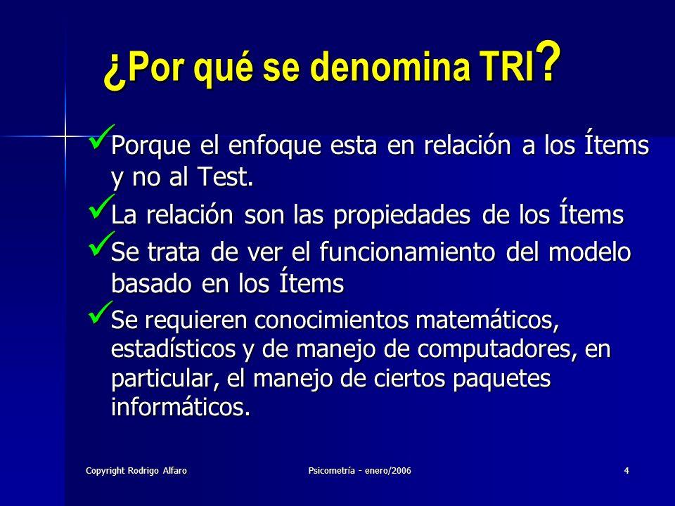 Copyright Rodrigo AlfaroPsicometría - enero/20064 ¿ Por qué se denomina TRI ? Porque el enfoque esta en relación a los Ítems y no al Test. Porque el e