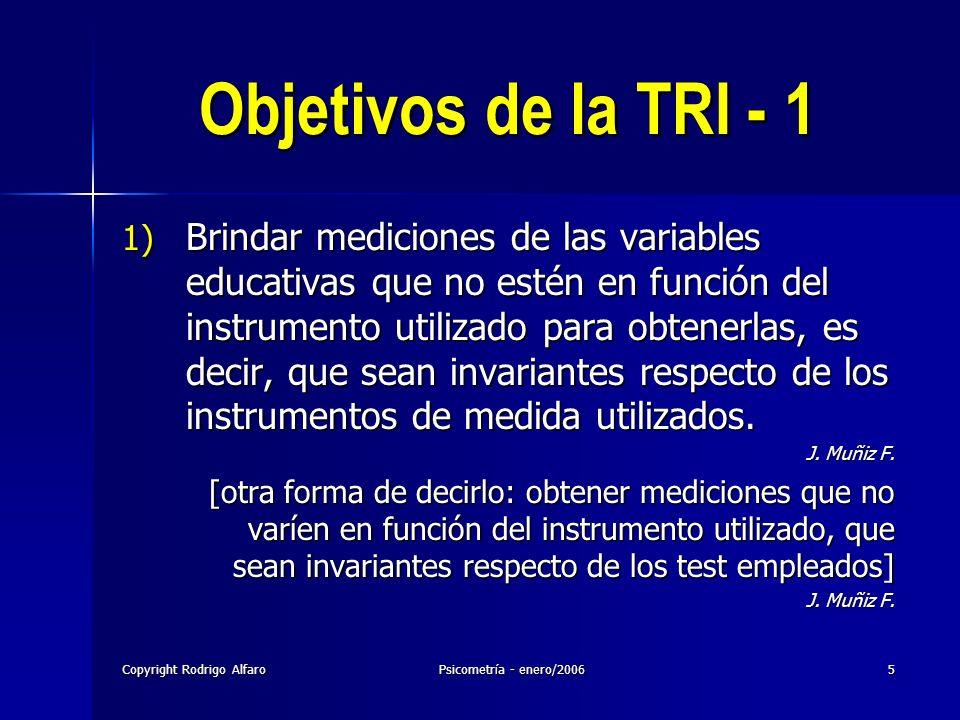 Copyright Rodrigo AlfaroPsicometría - enero/20065 Objetivos de la TRI - 1 1) Brindar mediciones de las variables educativas que no estén en función de