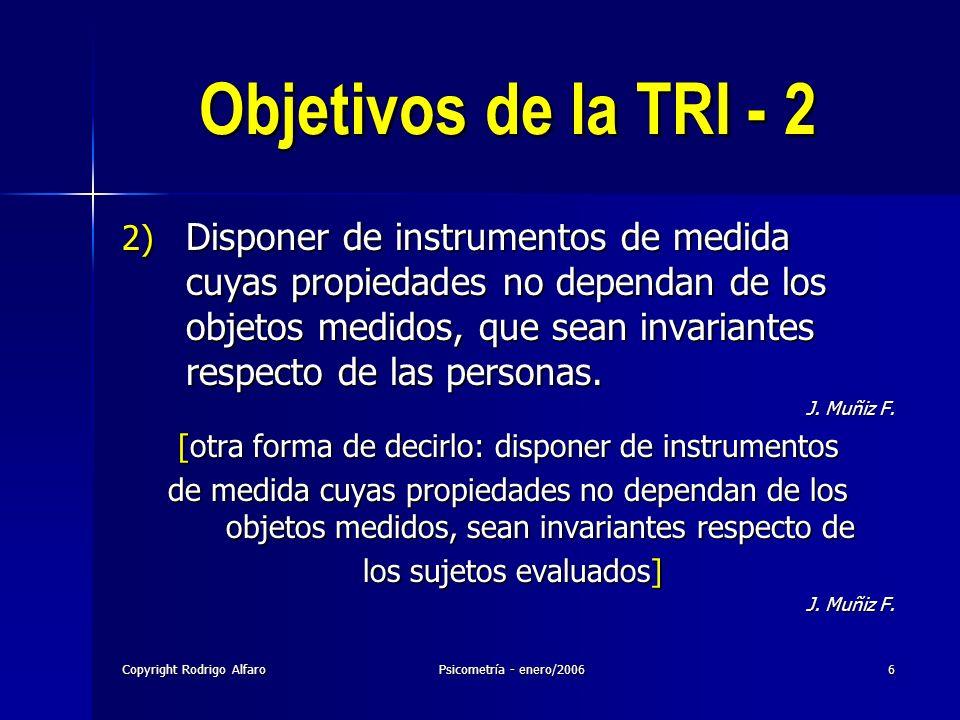 Copyright Rodrigo AlfaroPsicometría - enero/20066 Objetivos de la TRI - 2 2) Disponer de instrumentos de medida cuyas propiedades no dependan de los o