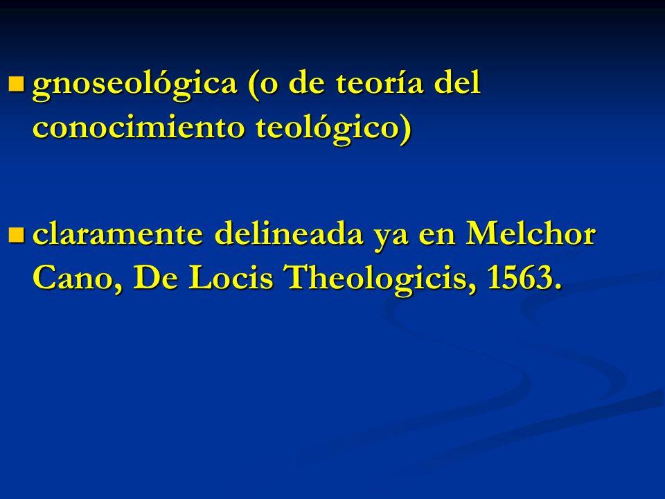 gnoseológica (o de teoría del conocimiento teológico) gnoseológica (o de teoría del conocimiento teológico) claramente delineada ya en Melchor Cano, D