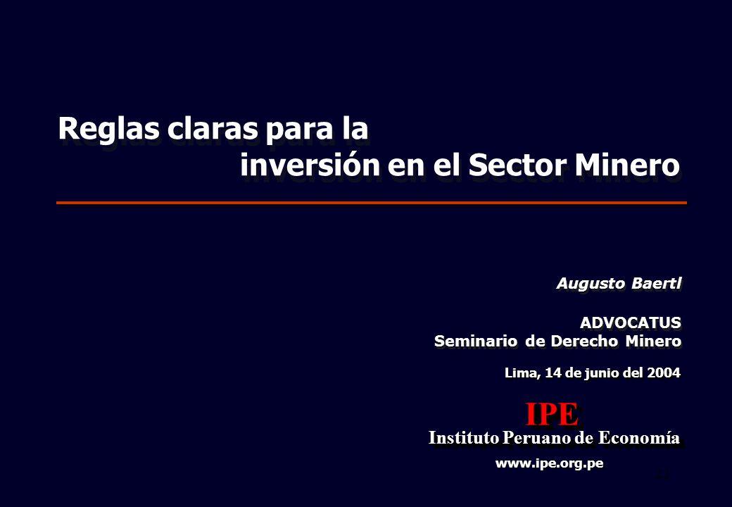22 Lima, 14 de junio del 2004 IPE Instituto Peruano de Economía Instituto Peruano de EconomíaIPE www.ipe.org.pe ADVOCATUS Seminario de Derecho Minero ADVOCATUS Seminario de Derecho Minero Reglas claras para la inversión en el Sector Minero Reglas claras para la inversión en el Sector Minero Augusto Baertl